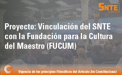 Proyecto: Vinculación del SNTE con la Fundación para la Cultura del Maestro (FUCUM)